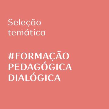 Seleção temática: Formação Pedagógica Dialógica